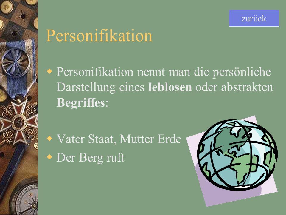 Personifikation Personifikation nennt man die persönliche Darstellung eines leblosen oder abstrakten Begriffes: Vater Staat, Mutter Erde Der Berg ruft zurück
