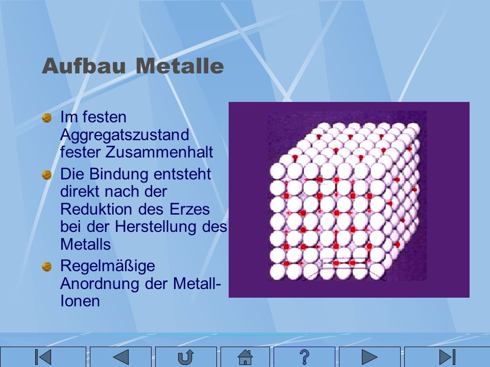 Aufbau Metalle Im festen Aggregatszustand fester Zusammenhalt Die Bindung entsteht direkt nach der Reduktion des Erzes bei der Herstellung des Metalls