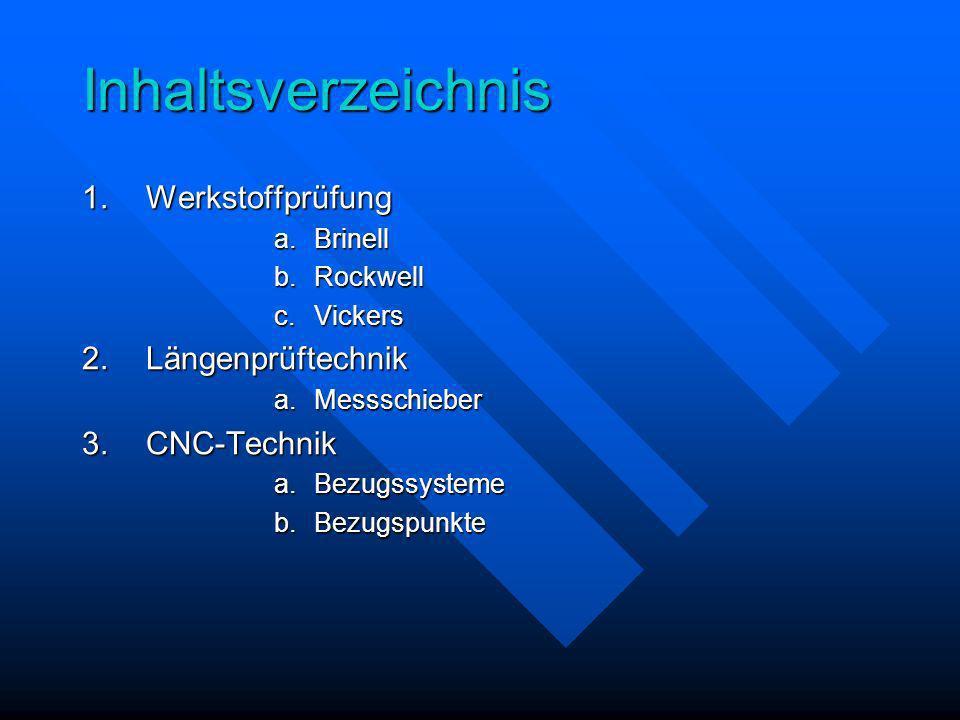 Inhaltsverzeichnis 1.Werkstoffprüfung a.Brinell b.Rockwell c.Vickers 2.Längenprüftechnik a.Messschieber 3.CNC-Technik a.Bezugssysteme b.Bezugspunkte