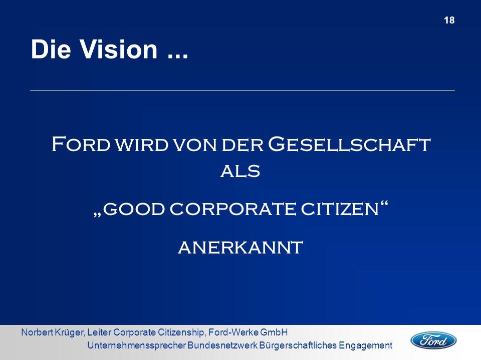 Norbert Krüger, Leiter Corporate Citizenship, Ford-Werke GmbH Unternehmenssprecher Bundesnetzwerk Bürgerschaftliches Engagement Die Vision... 18 Ford