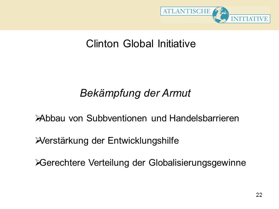 22 Clinton Global Initiative Bekämpfung der Armut Abbau von Subbventionen und Handelsbarrieren Verstärkung der Entwicklungshilfe Gerechtere Verteilung