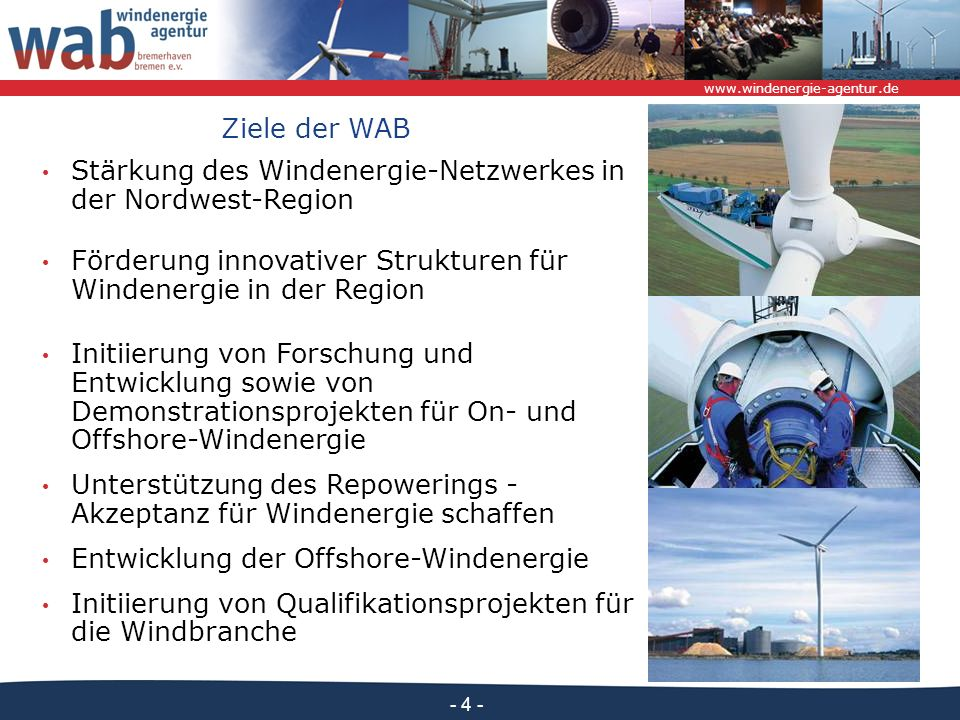 www.windenergie-agentur.de - 4 - Ziele der WAB Stärkung des Windenergie-Netzwerkes in der Nordwest-Region Förderung innovativer Strukturen für Windenergie in der Region Initiierung von Forschung und Entwicklung sowie von Demonstrationsprojekten für On- und Offshore-Windenergie Unterstützung des Repowerings - Akzeptanz für Windenergie schaffen Entwicklung der Offshore-Windenergie Initiierung von Qualifikationsprojekten für die Windbranche