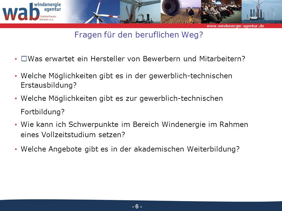 www.windenergie-agentur.de - 6 - Fragen für den beruflichen Weg? Was erwartet ein Hersteller von Bewerbern und Mitarbeitern? Welche Möglichkeiten gibt