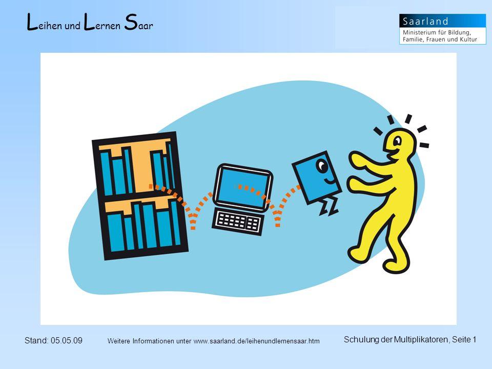 L eihen und L ernen S aar Stand: 05.05.09 Schulung der Multiplikatoren, Seite 1 Weitere Informationen unter www.saarland.de/leihenundlernensaar.htm