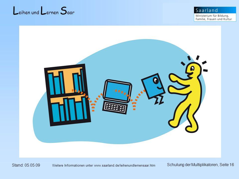 L eihen und L ernen S aar Stand: 05.05.09 Schulung der Multiplikatoren, Seite 16 Weitere Informationen unter www.saarland.de/leihenundlernensaar.htm