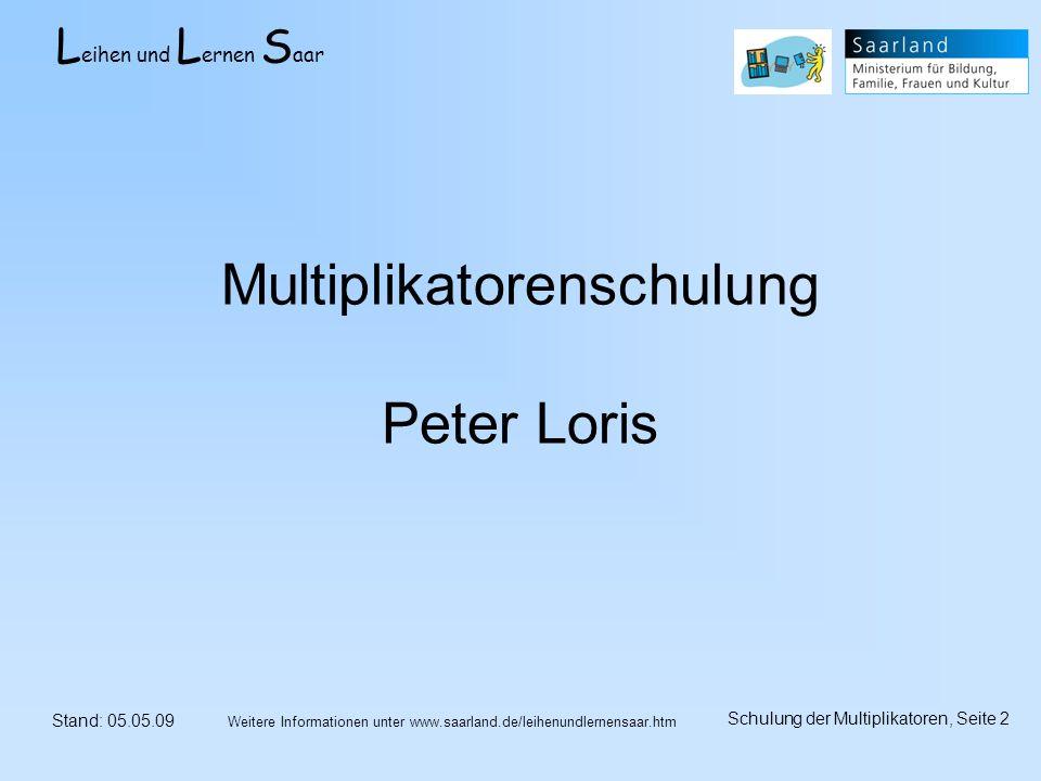 L eihen und L ernen S aar Stand: 05.05.09 Schulung der Multiplikatoren, Seite 2 Weitere Informationen unter www.saarland.de/leihenundlernensaar.htm Multiplikatorenschulung Peter Loris