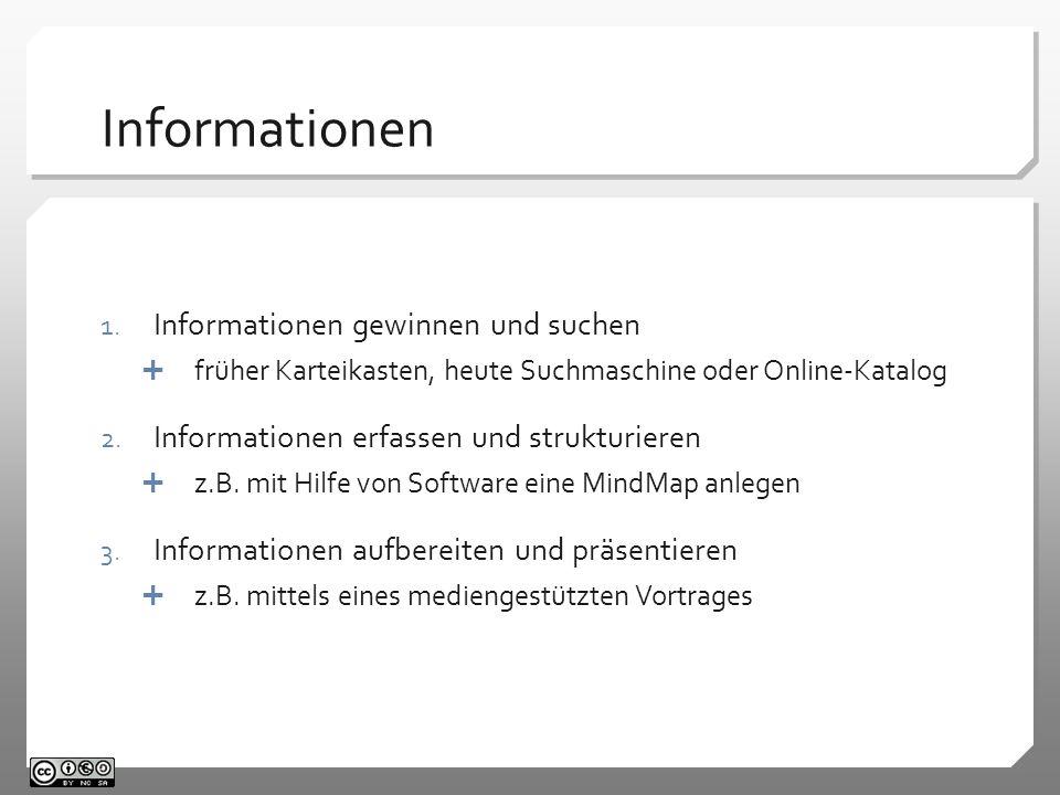 Informationen 1. Informationen gewinnen und suchen früher Karteikasten, heute Suchmaschine oder Online-Katalog 2. Informationen erfassen und strukturi