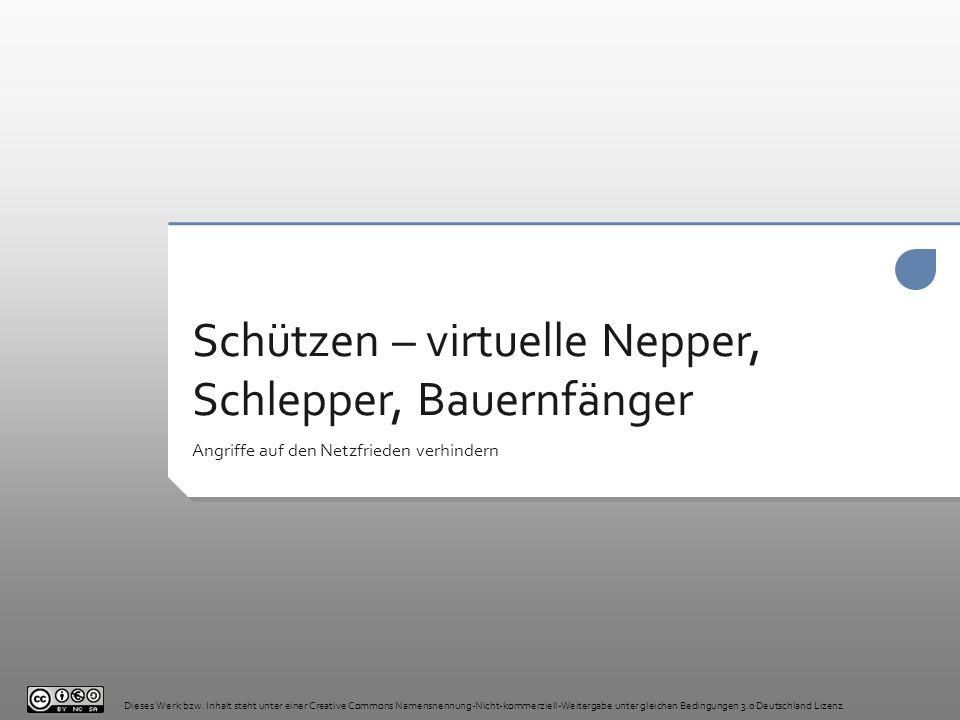 Schützen – virtuelle Nepper, Schlepper, Bauernfänger Angriffe auf den Netzfrieden verhindern Dieses Werk bzw. Inhalt steht unter einer Creative Common