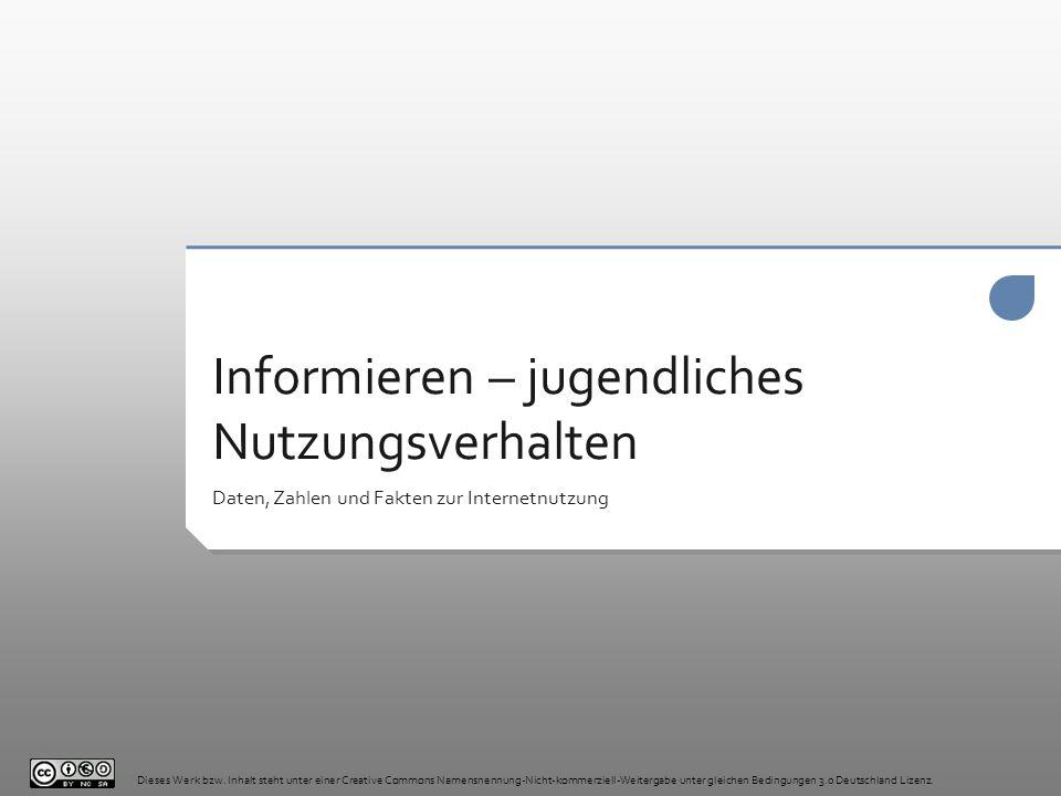 Informieren – jugendliches Nutzungsverhalten Daten, Zahlen und Fakten zur Internetnutzung Dieses Werk bzw. Inhalt steht unter einer Creative Commons N