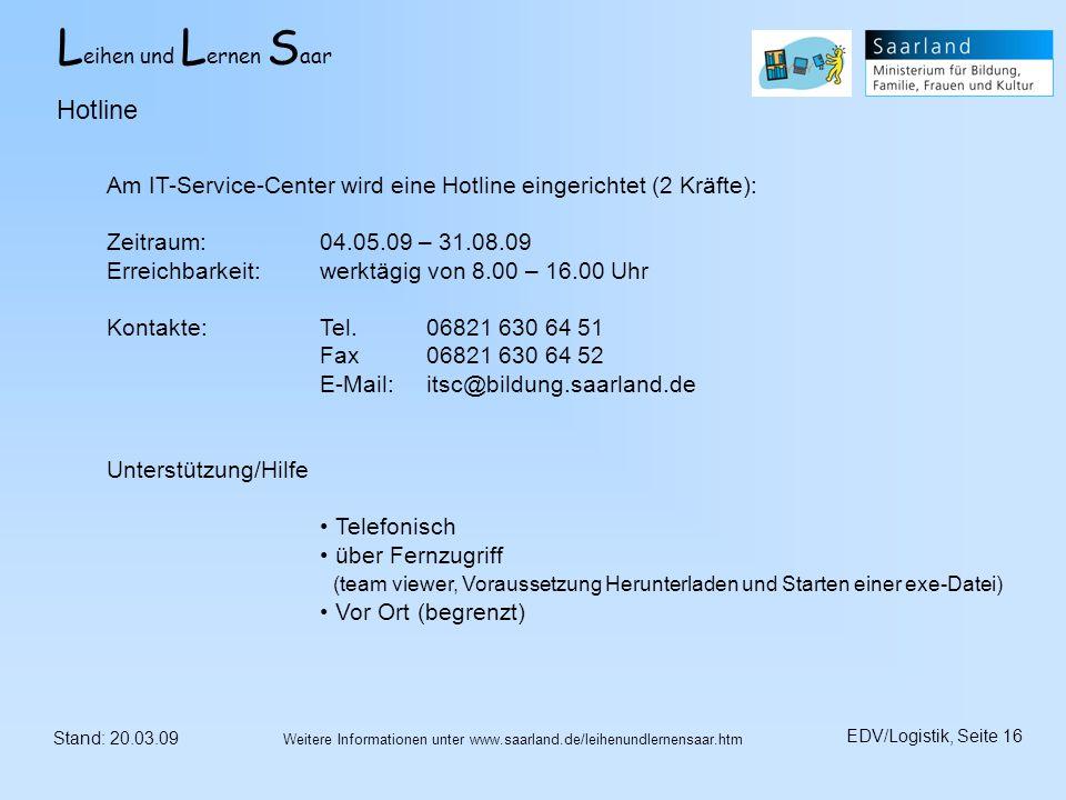 L eihen und L ernen S aar Stand: 20.03.09 EDV/Logistik, Seite 16 Weitere Informationen unter www.saarland.de/leihenundlernensaar.htm Hotline Am IT-Ser