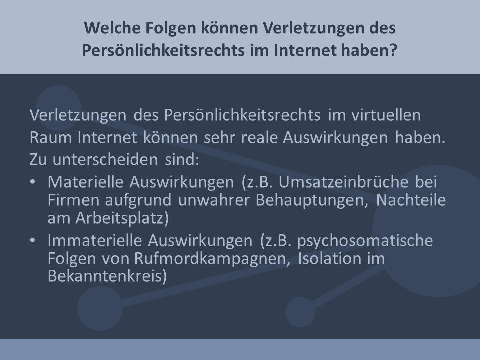 Verletzungen des Persönlichkeitsrechts im virtuellen Raum Internet können sehr reale Auswirkungen haben. Zu unterscheiden sind: Materielle Auswirkunge