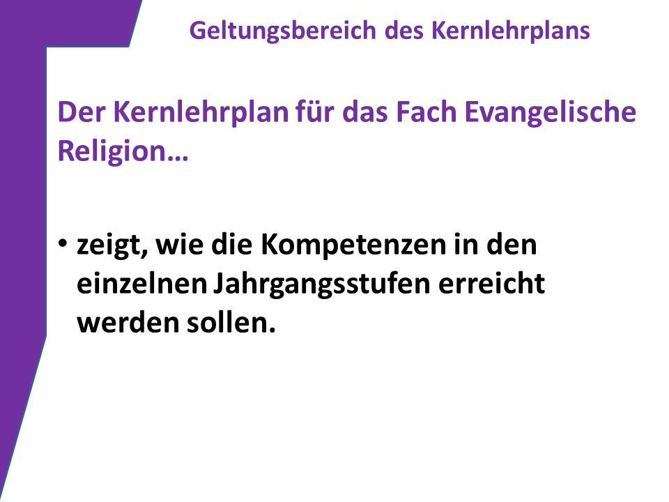 Geltungsbereich des Kernlehrplans Der Kernlehrplan für das Fach Evangelische Religion… zeigt, wie die Kompetenzen in den einzelnen Jahrgangsstufen err