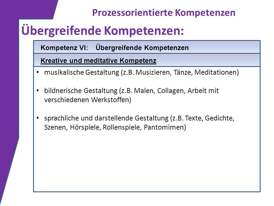 Prozessorientierte Kompetenzen Übergreifende Kompetenzen: musikalische Gestaltung (z.B. Musizieren, Tänze, Meditationen) bildnerische Gestaltung (z.B.