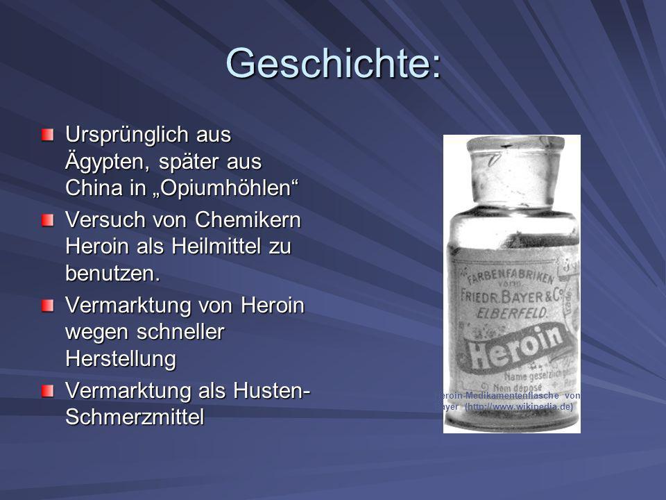 Geschichte: Ursprünglich aus Ägypten, später aus China in Opiumhöhlen Versuch von Chemikern Heroin als Heilmittel zu benutzen. Vermarktung von Heroin