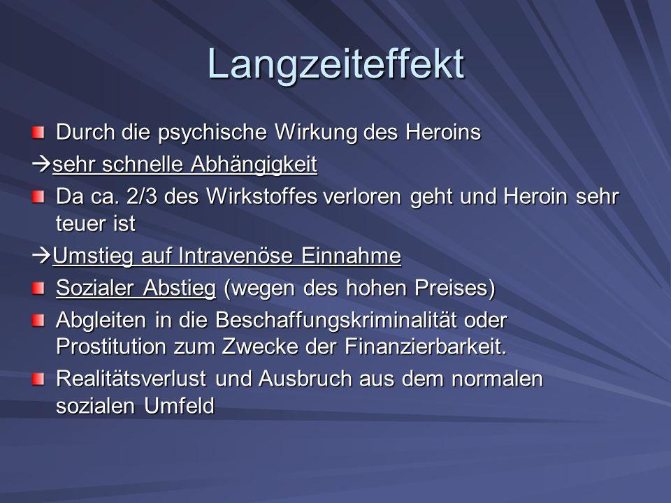Langzeiteffekt Durch die psychische Wirkung des Heroins sehr schnelle Abhängigkeit sehr schnelle Abhängigkeit Da ca. 2/3 des Wirkstoffes verloren geht