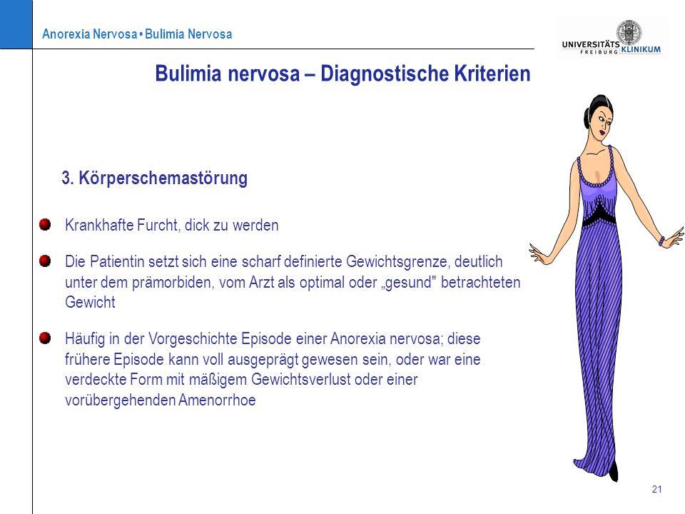 Anorexia Nervosa Bulimia Nervosa 21 3. Körperschemastörung Bulimia nervosa – Diagnostische Kriterien Krankhafte Furcht, dick zu werden Die Patientin s