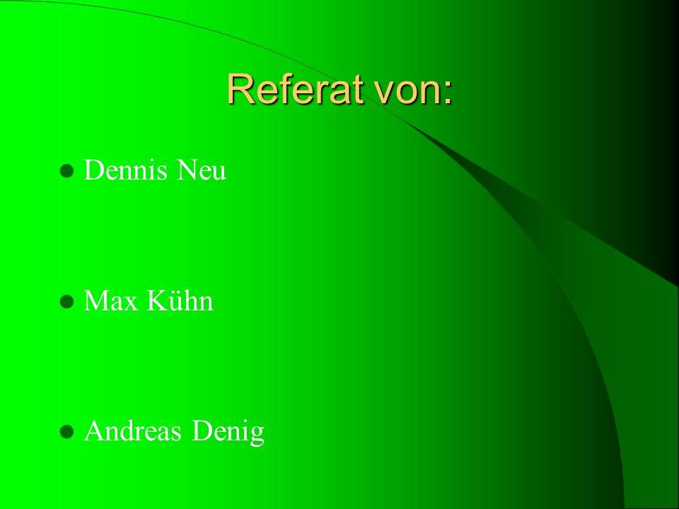 Referat von: Dennis Neu Max Kühn Andreas Denig