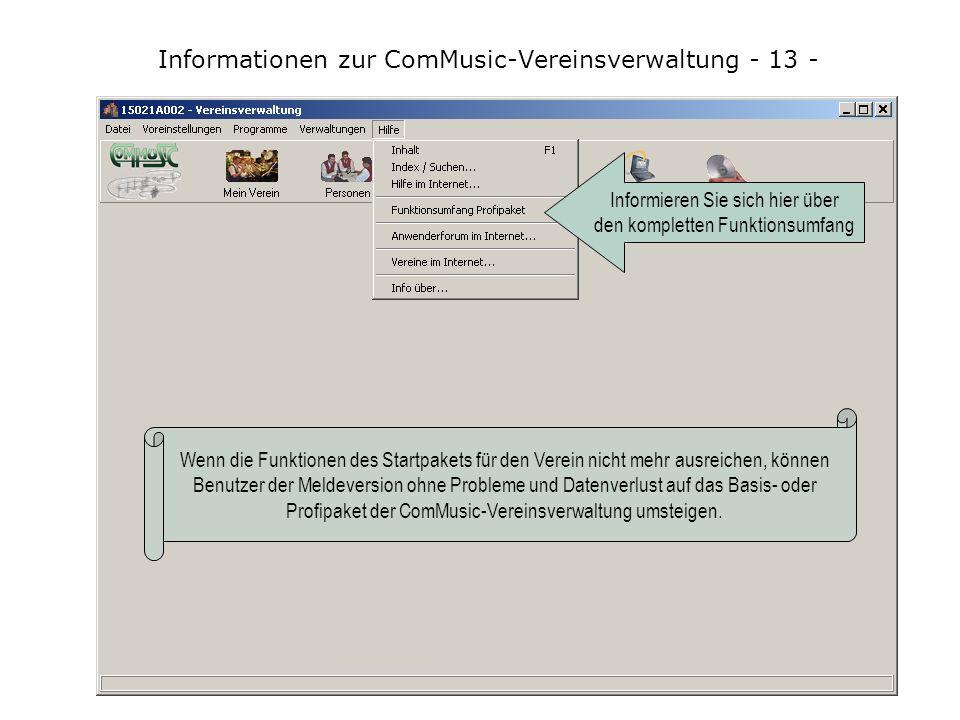 Informationen zur ComMusic-Vereinsverwaltung - 13 - Wenn die Funktionen des Startpakets für den Verein nicht mehr ausreichen, können Benutzer der Meldeversion ohne Probleme und Datenverlust auf das Basis- oder Profipaket der ComMusic-Vereinsverwaltung umsteigen.