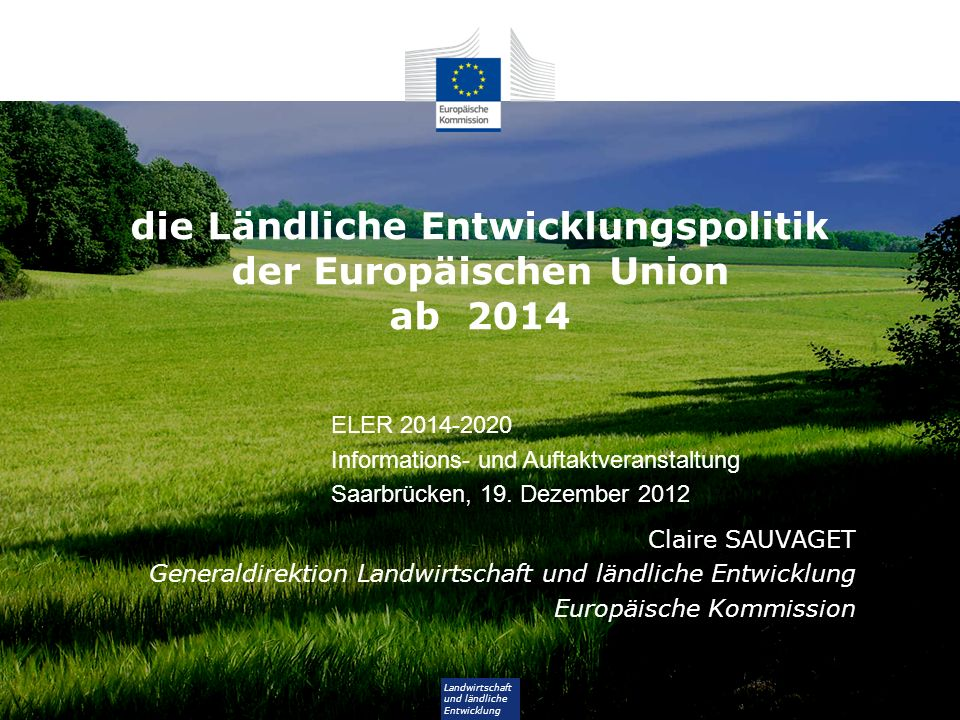 Landwirtschaft und ländliche Entwicklung die Ländliche Entwicklungspolitik der Europäischen Union ab 2014 Claire SAUVAGET Generaldirektion Landwirtsch