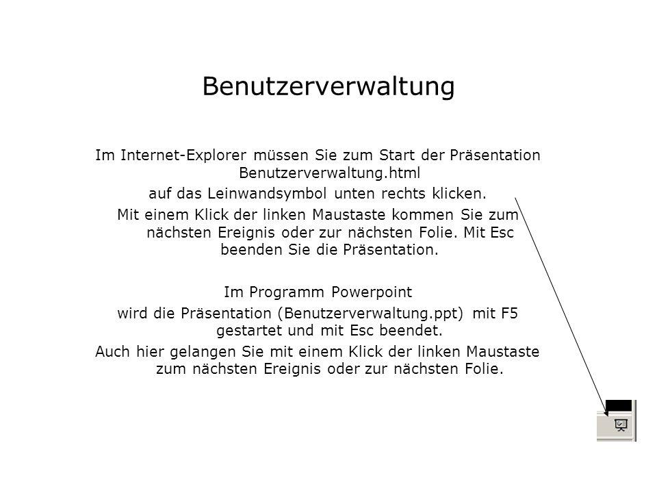 Benutzerverwaltung Im Internet-Explorer müssen Sie zum Start der Präsentation Benutzerverwaltung.html auf das Leinwandsymbol unten rechts klicken. Mit