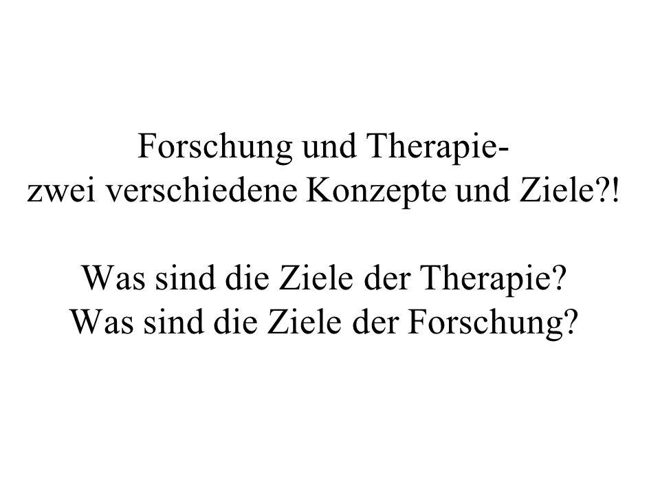 Forschung und Therapie- zwei verschiedene Konzepte und Ziele?! Was sind die Ziele der Therapie? Was sind die Ziele der Forschung?