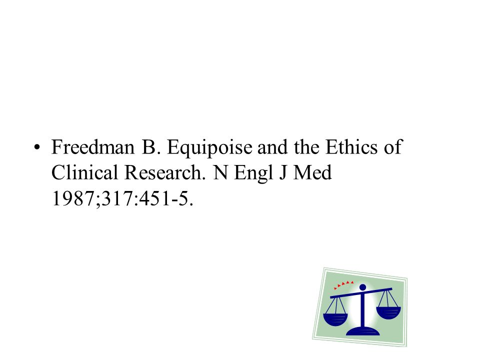 Freedman B. Equipoise and the Ethics of Clinical Research. N Engl J Med 1987;317:451-5.