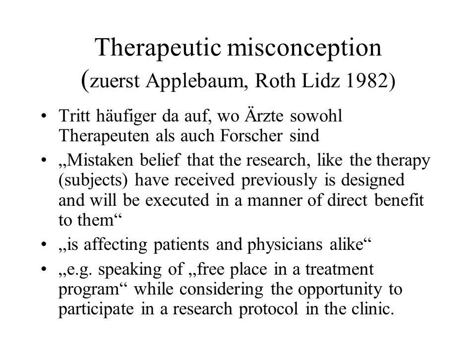 Therapeutic misconception ( zuerst Applebaum, Roth Lidz 1982) Tritt häufiger da auf, wo Ärzte sowohl Therapeuten als auch Forscher sind Mistaken belie