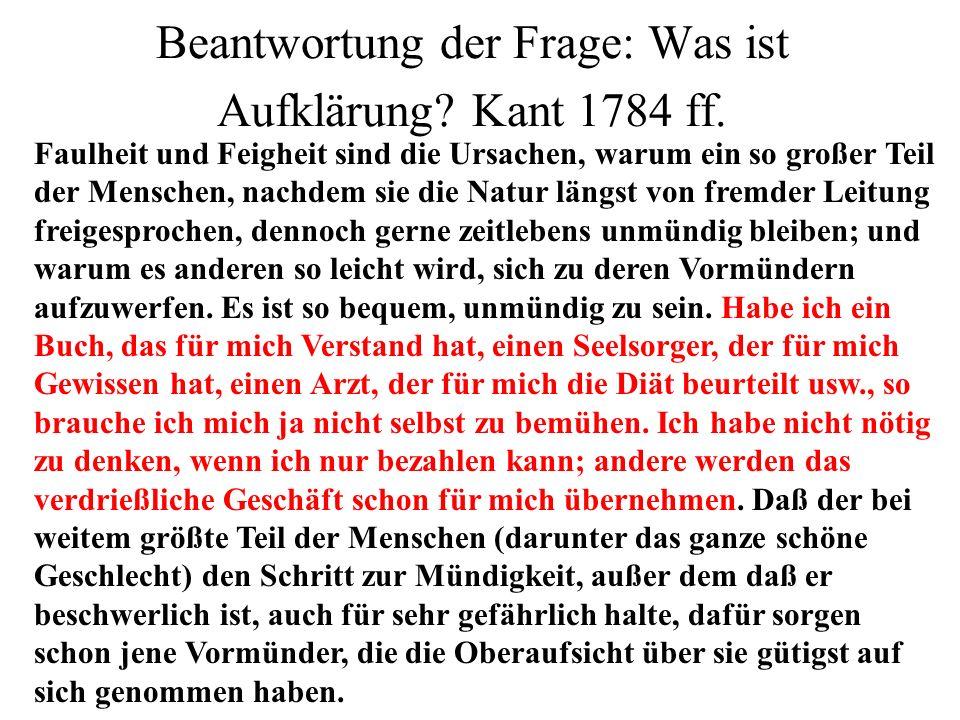Beantwortung der Frage: Was ist Aufklärung? Kant 1784 ff. Faulheit und Feigheit sind die Ursachen, warum ein so großer Teil der Menschen, nachdem sie