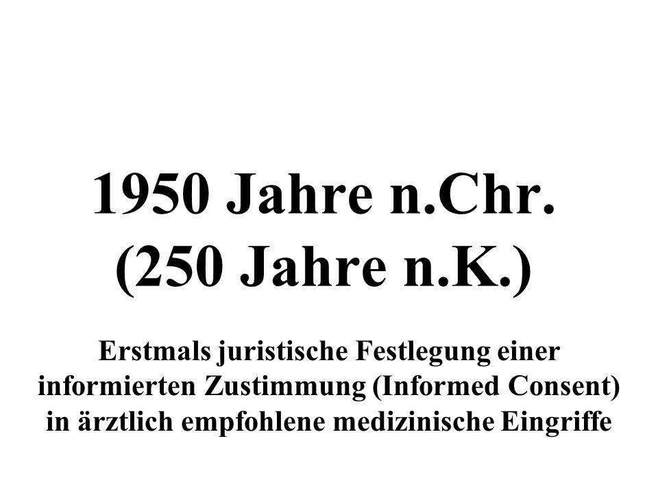 1950 Jahre n.Chr. (250 Jahre n.K.) Erstmals juristische Festlegung einer informierten Zustimmung (Informed Consent) in ärztlich empfohlene medizinisch