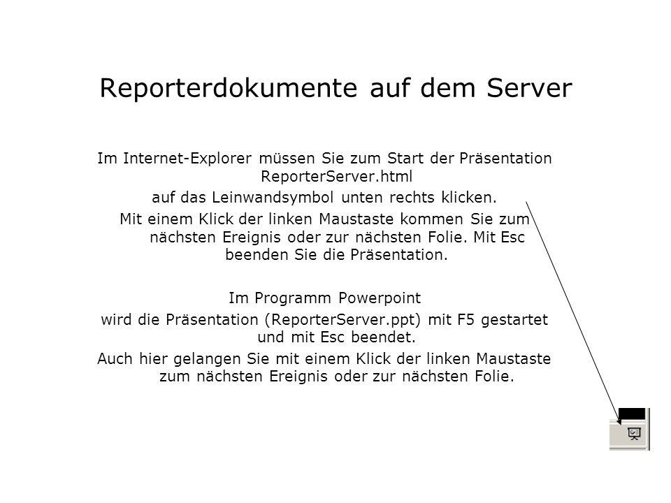Reporterdokumente auf dem Server Im Internet-Explorer müssen Sie zum Start der Präsentation ReporterServer.html auf das Leinwandsymbol unten rechts klicken.