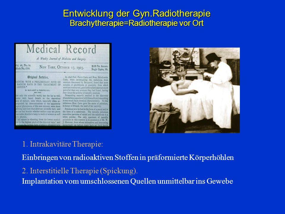 Entwicklung der Gyn.Radiotherapie Brachytherapie=Radiotherapie vor Ort 1. Intrakavitäre Therapie: Einbringen von radioaktiven Stoffen in präformierte