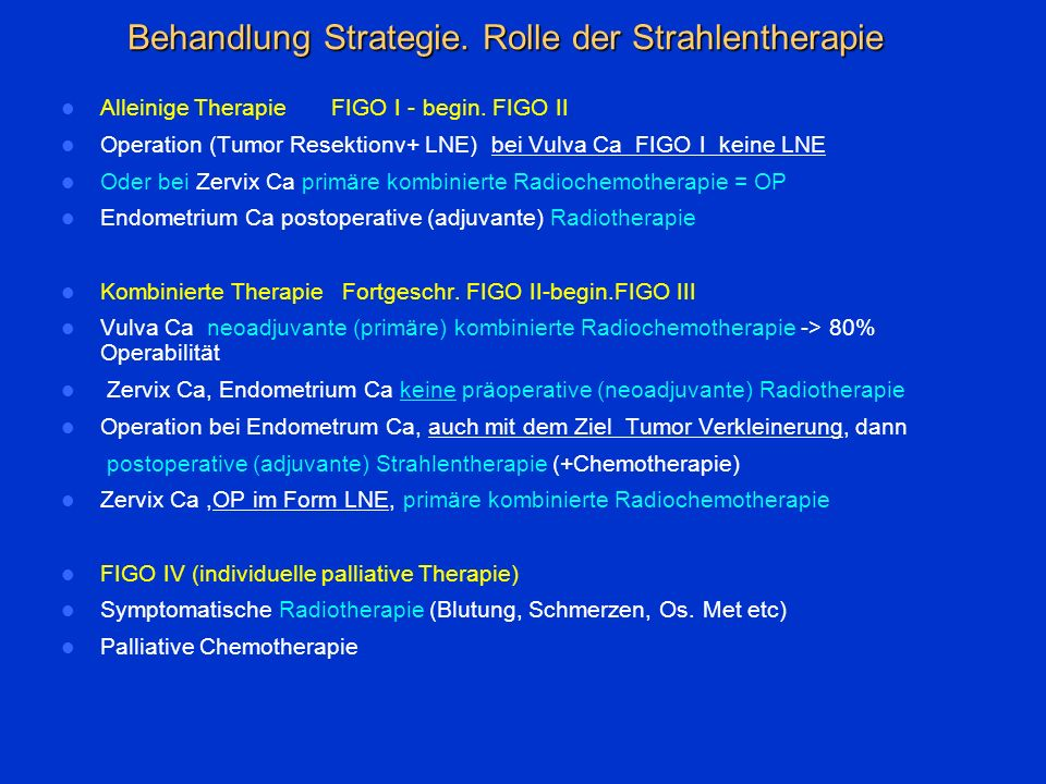 Alleinige Therapie FIGO I - begin. FIGO II Operation (Tumor Resektionv+ LNE) bei Vulva Ca FIGO I keine LNE Oder bei Zervix Ca primäre kombinierte Radi