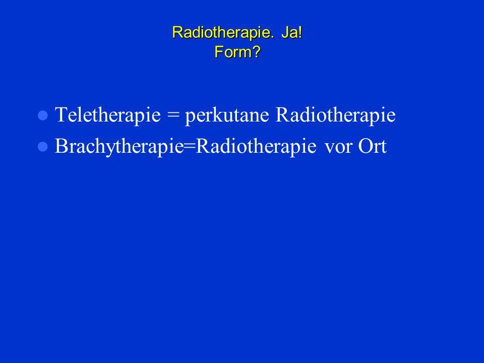 Radiotherapie. Ja! Form? Teletherapie = perkutane Radiotherapie Brachytherapie=Radiotherapie vor Ort
