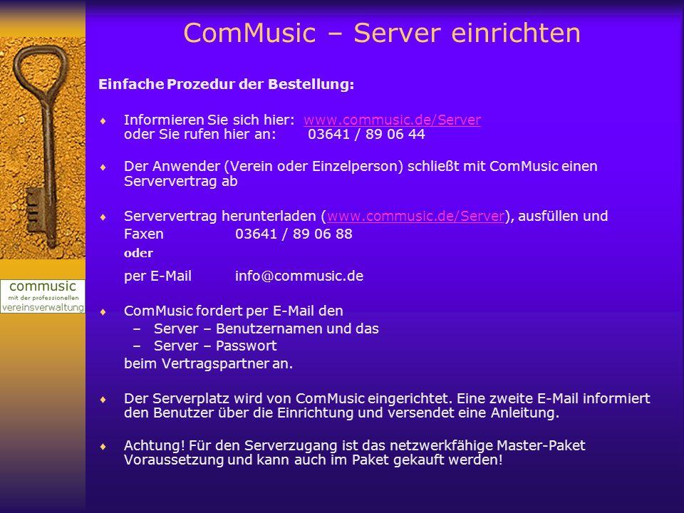 ComMusic – Server einrichten Aufgaben des Administrators: Legt die Zugriffsrecht (Lese- und Schreibrechte) für die Benutzer bis auf Registerebene fest Fertigt vom aktuellen Datenbestand eine Datensicherung an (Menü Datei / Datenbank sichern) Er bringt – wie in der zweiten E-Mail von ComMusic beschrieben – die Daten für alle Nutzer auf den Server Er sorgt dafür, dass bei jedem Benutzer seines Vereins, das Masterpaket installiert und freigeschaltet wurde Er informiert jeden Benutzer seines Verein über die Zugangsdaten zum Server und die Zugangsdaten zum Programm