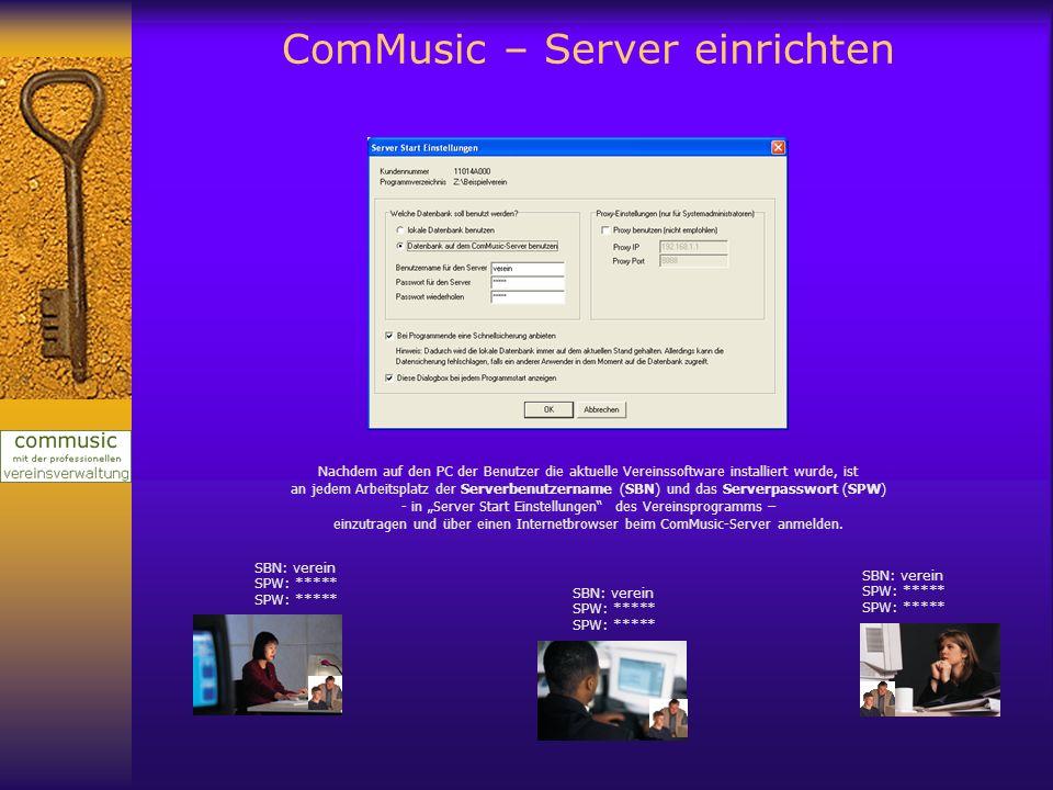 ComMusic – Server einrichten Nachdem auf den PC der Benutzer die aktuelle Vereinssoftware installiert wurde, ist an jedem Arbeitsplatz der Serverbenutzername (SBN) und das Serverpasswort (SPW) - in Server Start Einstellungen des Vereinsprogramms – einzutragen und über einen Internetbrowser beim ComMusic-Server anmelden.