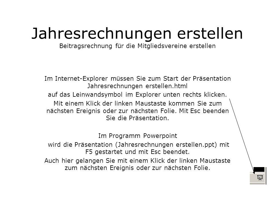 Jahresrechnungen erstellen Beitragsrechnung für die Mitgliedsvereine erstellen Im Internet-Explorer müssen Sie zum Start der Präsentation Jahresrechnungen erstellen.html auf das Leinwandsymbol im Explorer unten rechts klicken.