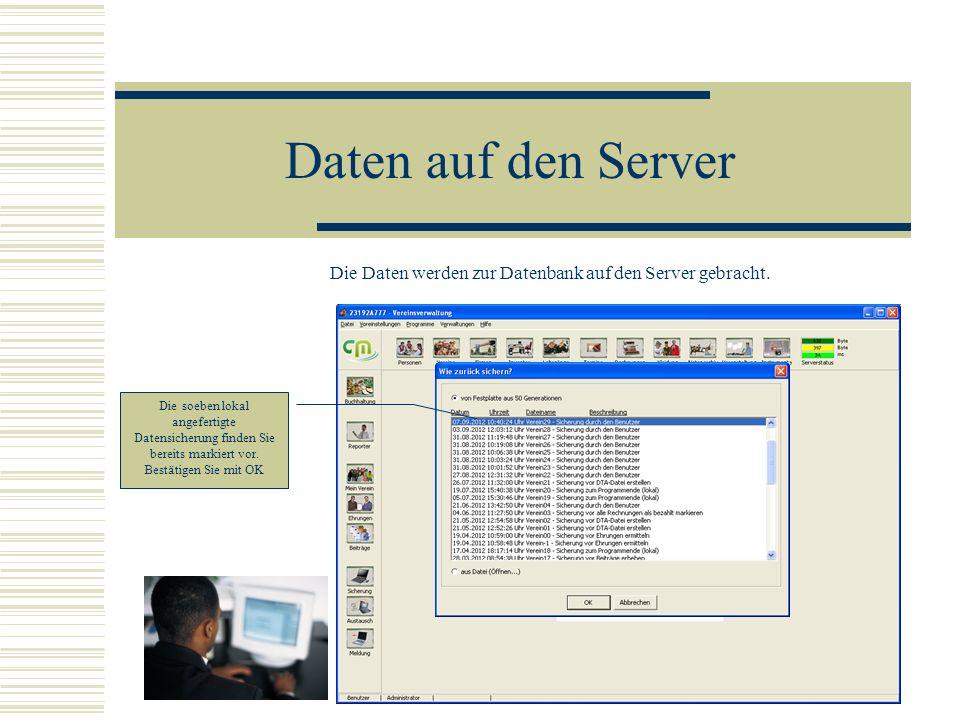 Daten auf den Server Die Daten werden zur Datenbank auf den Server gebracht. Die soeben lokal angefertigte Datensicherung finden Sie bereits markiert