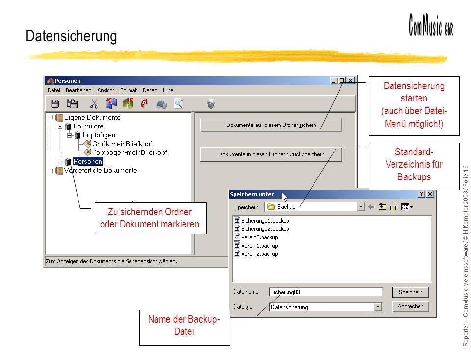 Reporter – ComMusic-Vereinssoftware / © H.Kempter 2003 / Folie 16 Datensicherung Zu sichernden Ordner oder Dokument markieren Datensicherung starten (auch über Datei- Menü möglich!) Name der Backup- Datei Standard- Verzeichnis für Backups