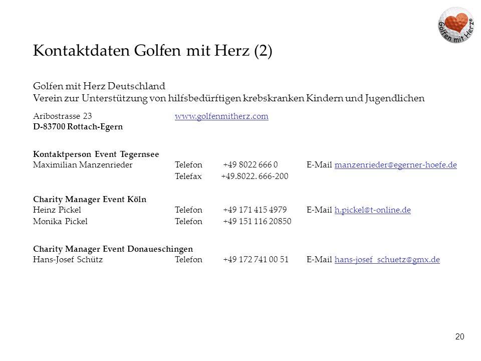 19 Kontaktdaten Golfen mit Herz (1) Golfen mit Herz Liechtenstein / Schweiz Verein zur Unterstützung von hilfsbedürftigen krebskranken Kindern und Jugendlichen Edith AllenspachTelefon +423.237.4433 Egertastrasse 17Telefax +423.237.4434 Postfach 229 E-Mail edith.allenspach@golfenmitherz.com FL-9490 Vaduz info@golfenmitherz.com www.golfenmitherz.com Golfen mit Herz Österreich Verein zur Unterstützung von hilfsbedürftigen krebskranken Kindern und Jugendlichen Siegmund BirnstinglTelefon +43.3142.28319 Elvira StücklerTelefax +43.3142.28319 Hofweg 15 E-Mail golfenmitherz@a1.net A-8570 Voitsberg www.golfenmitherz.comwww.golfenmitherz.com