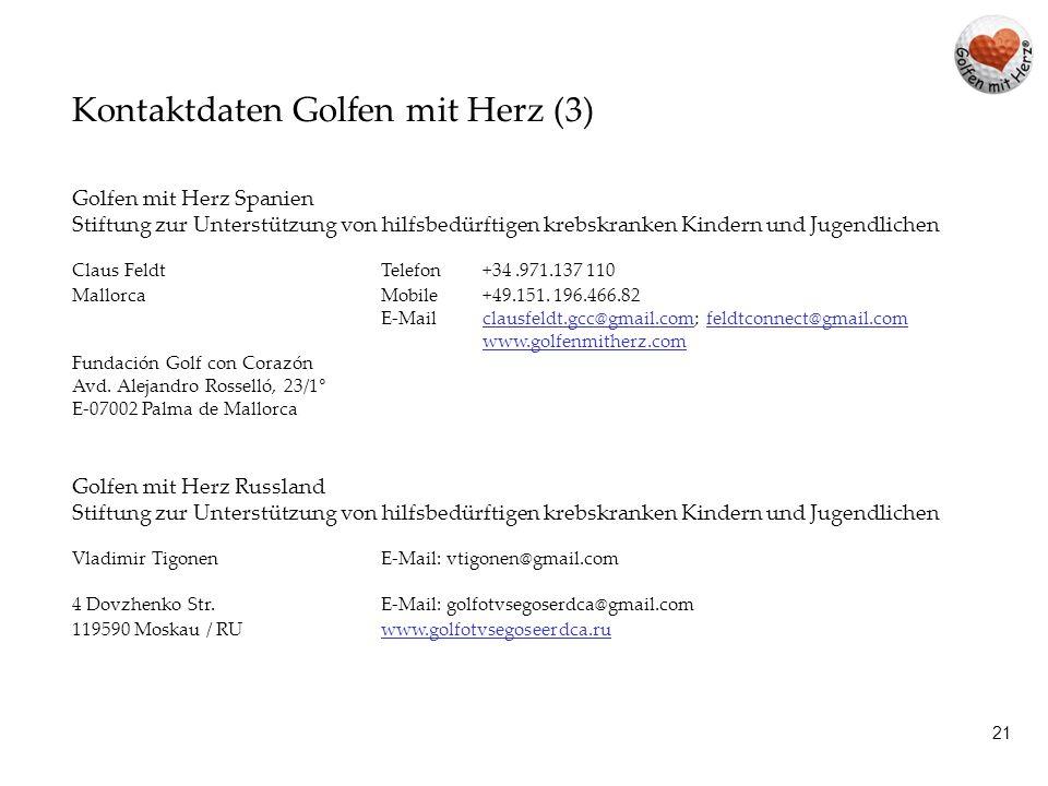 20 Kontaktdaten Golfen mit Herz (2) Golfen mit Herz Deutschland Verein zur Unterstützung von hilfsbedürftigen krebskranken Kindern und Jugendlichen Aribostrasse 23www.golfenmitherz.comwww.golfenmitherz.com D-83700 Rottach-Egern Kontaktperson Event Tegernsee Maximilian Manzenrieder Telefon +49 8022 666 0E-Mail manzenrieder@egerner-hoefe.demanzenrieder@egerner-hoefe.de Telefax +49.8022.