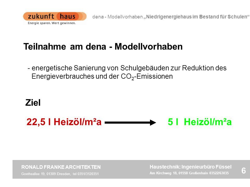 Teilnahme am dena - Modellvorhaben 22,5 l Heizöl/m²a5 l Heizöl/m²a Goetheallee 19, 01309 Dresden, tel 0351/3120351 RONALD FRANKE ARCHITEKTEN 6 dena - Modellvorhaben Niedrigenergiehaus im Bestand für Schulen Haustechnik: Ingenieurbüro Füssel Am Kirchweg 18, 01558 Großenhain 03522/63035 - energetische Sanierung von Schulgebäuden zur Reduktion des Energieverbrauches und der CO 2 -Emissionen Ziel
