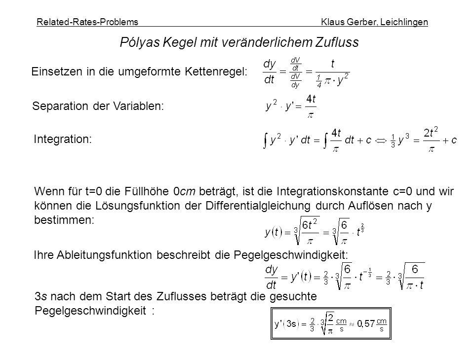 Related-Rates-Problems Klaus Gerber, Leichlingen Pólyas Kegel mit veränderlichem Zufluss Einsetzen in die umgeformte Kettenregel: Separation der Variablen: Integration: Wenn für t=0 die Füllhöhe 0cm beträgt, ist die Integrationskonstante c=0 und wir können die Lösungsfunktion der Differentialgleichung durch Auflösen nach y bestimmen: Ihre Ableitungsfunktion beschreibt die Pegelgeschwindigkeit: 3s nach dem Start des Zuflusses beträgt die gesuchte Pegelgeschwindigkeit :