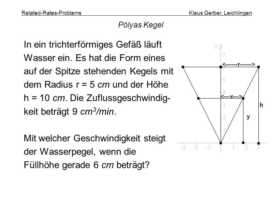 Related-Rates-Problems Klaus Gerber, Leichlingen In ein trichterförmiges Gefäß läuft Wasser ein. Es hat die Form eines auf der Spitze stehenden Kegels