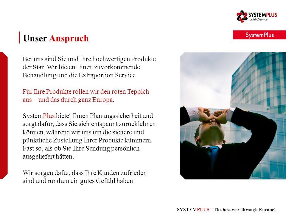 SYSTEMPLUS – The best way through Europe! Unser Anspruch Bei uns sind Sie und Ihre hochwertigen Produkte der Star. Wir bieten Ihnen zuvorkommende Beha