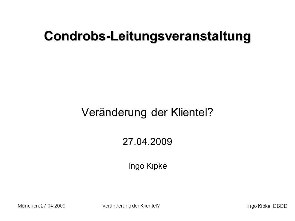 Ingo Kipke, DBDD München, 27.04.2009Veränderung der Klientel? Condrobs-Leitungsveranstaltung 27.04.2009 Ingo Kipke