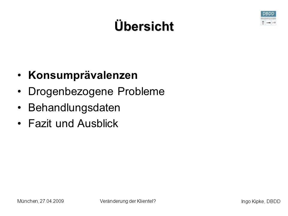Ingo Kipke, DBDD München, 27.04.2009Veränderung der Klientel? Übersicht Konsumprävalenzen Drogenbezogene Probleme Behandlungsdaten Fazit und Ausblick