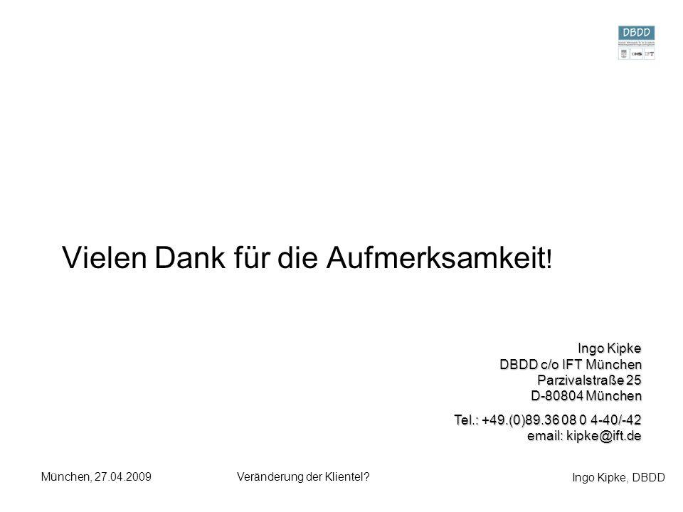 Ingo Kipke, DBDD München, 27.04.2009Veränderung der Klientel? Vielen Dank für die Aufmerksamkeit ! Ingo Kipke DBDD c/o IFT München Parzivalstraße 25 D