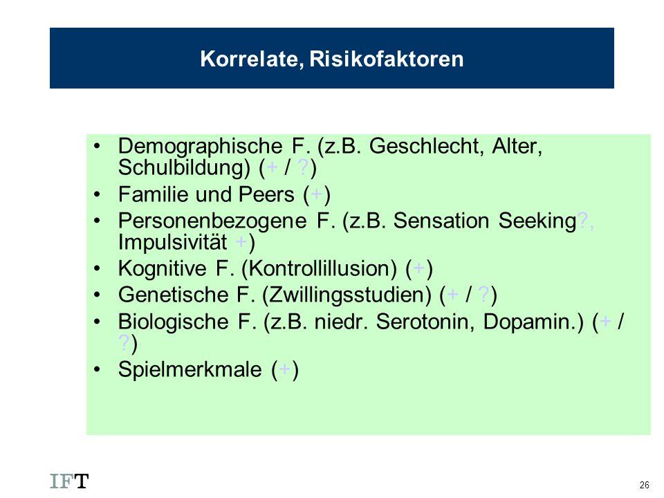 26 Korrelate, Risikofaktoren Demographische F. (z.B. Geschlecht, Alter, Schulbildung) (+ / ?) Familie und Peers (+) Personenbezogene F. (z.B. Sensatio