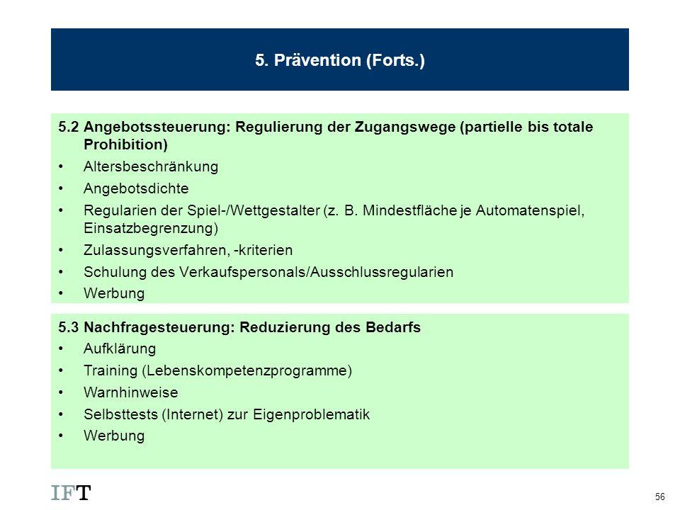 56 5. Prävention (Forts.) 5.2 Angebotssteuerung: Regulierung der Zugangswege (partielle bis totale Prohibition) Altersbeschränkung Angebotsdichte Regu