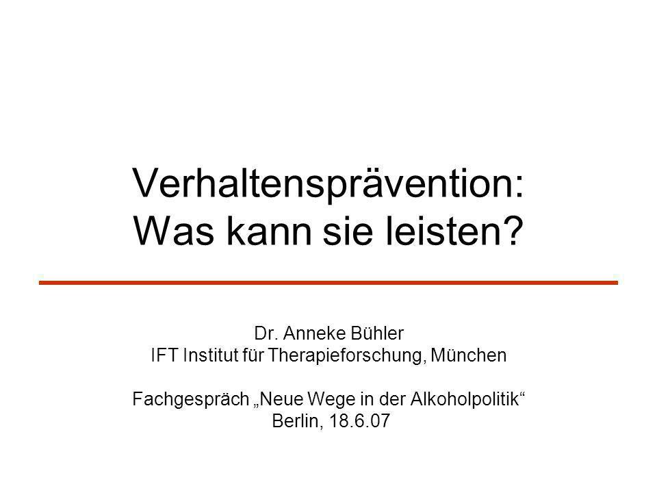 Verhaltensprävention: Was kann sie leisten? Dr. Anneke Bühler IFT Institut für Therapieforschung, München Fachgespräch Neue Wege in der Alkoholpolitik